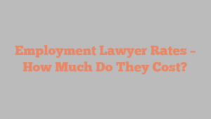 Employment Lawyer Rates – How Much Do They Cost?