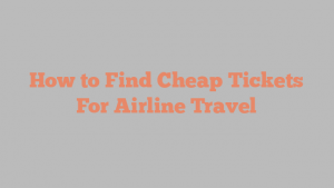 How to Find Cheap Tickets For Airline Travel