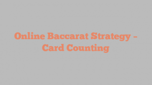 Online Baccarat Strategy – Card Counting
