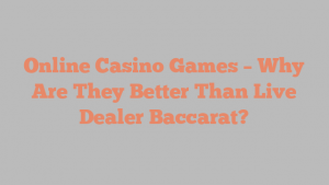 Online Casino Games – Why Are They Better Than Live Dealer Baccarat?