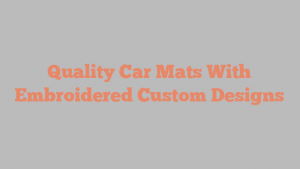 Quality Car Mats With Embroidered Custom Designs