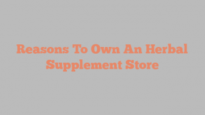 Reasons To Own An Herbal Supplement Store
