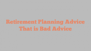 Retirement Planning Advice That is Bad Advice