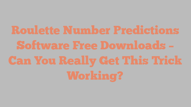 Roulette Number Predictions Software Free Downloads – Can You Really Get This Trick Working?