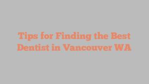Tips for Finding the Best Dentist in Vancouver WA