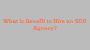 What is Benefit to Hire an SEO Agency?