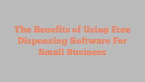 The Benefits of Using Free Dispensing Software For Small Business