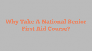 Why Take A National Senior First Aid Course?