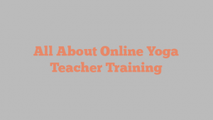 All About Online Yoga Teacher Training