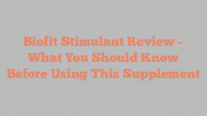 Biofit Stimulant Review – What You Should Know Before Using This Supplement