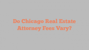 Do Chicago Real Estate Attorney Fees Vary?