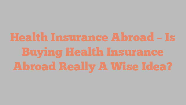 Health Insurance Abroad – Is Buying Health Insurance Abroad Really A Wise Idea?