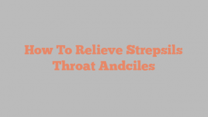 How To Relieve Strepsils Throat Andciles