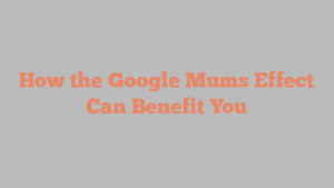 How the Google Mums Effect Can Benefit You