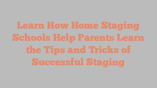 Learn How Home Staging Schools Help Parents Learn the Tips and Tricks of Successful Staging