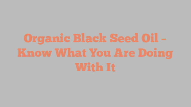 Organic Black Seed Oil – Know What You Are Doing With It