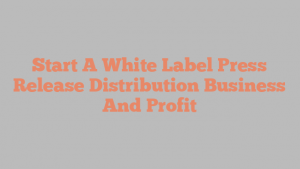 Start A White Label Press Release Distribution Business And Profit