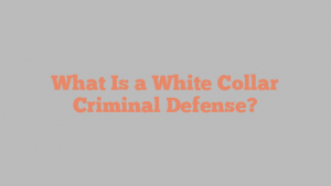 What Is a White Collar Criminal Defense?