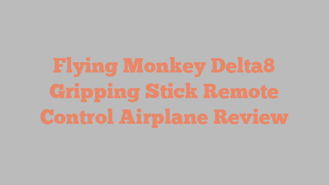 Flying Monkey Delta8 Gripping Stick Remote Control Airplane Review