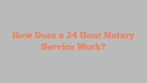 How Does a 24 Hour Notary Service Work?
