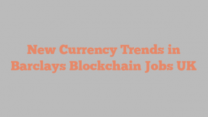 New Currency Trends in Barclays Blockchain Jobs UK
