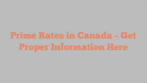 Prime Rates in Canada – Get Proper Information Here