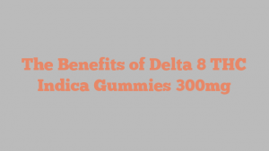 The Benefits of Delta 8 THC Indica Gummies 300mg