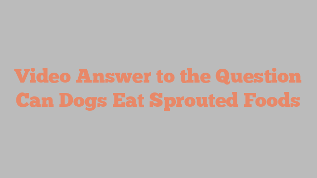 Video Answer to the Question Can Dogs Eat Sprouted Foods