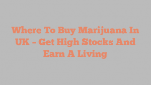 Where To Buy Marijuana In UK – Get High Stocks And Earn A Living